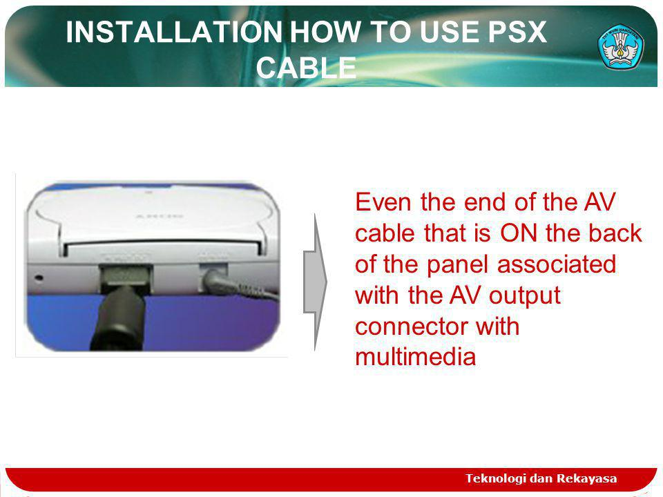 Teknologi dan Rekayasa INSTALLATION HOW TO USE PSX CABLE Even the end of the AV cable that is ON the back of the panel associated with the AV output connector with multimedia