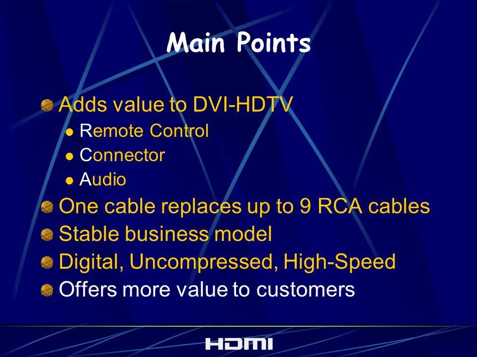 Main Points Adds value to DVI-HDTV Remote Control Connector Audio One cable replaces up to 9 RCA cables Stable business model Digital, Uncompressed, High-Speed Offers more value to customers