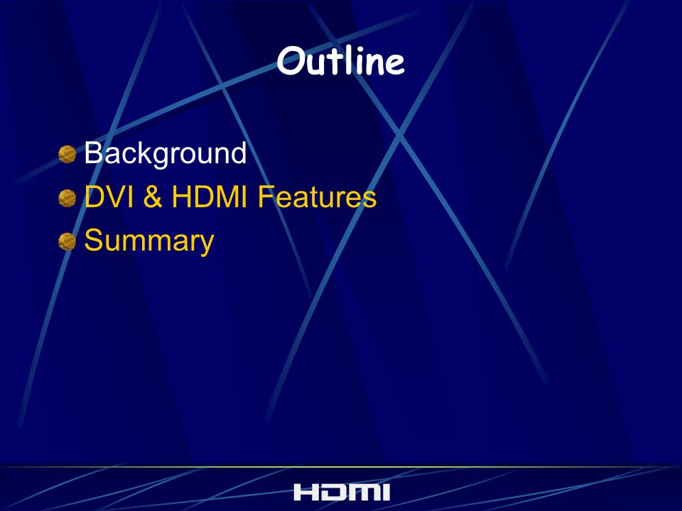 HDMI-related Acronyms DVI Digital Visual Interface for computers HDCP Intel link encryption for DVI (and soon, HDMI) EIA/CEA–861 Standard adapting DVI to DTV formats DVI-HDTV = DVI + 861 + HDCP HDMI = High Definition Multimedia Interface