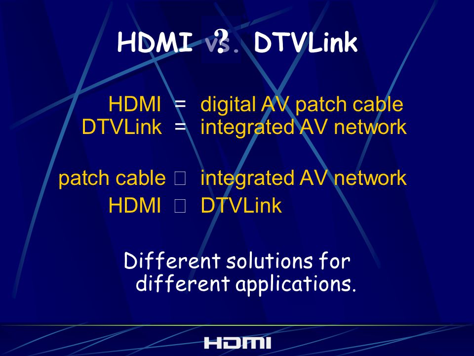 HDMI vs. DTVLink HDMI=digital AV patch cable DTVLink=integrated AV network patch cable integrated AV network HDMI DTVLink Different solutions for diff