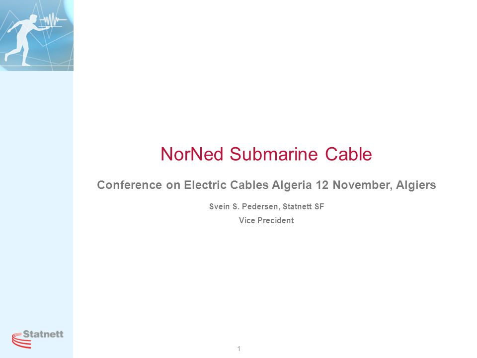 1 NorNed Submarine Cable Conference on Electric Cables Algeria 12 November, Algiers Svein S. Pedersen, Statnett SF Vice Precident