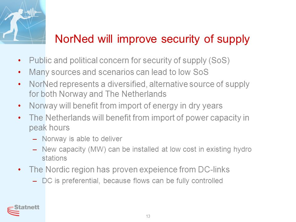 13 NorNed will improve security of supply Public and political concern for security of supply (SoS) Many sources and scenarios can lead to low SoS Nor