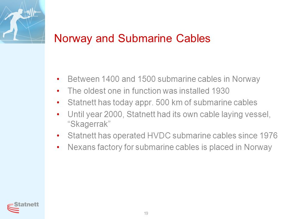19 Norway and Submarine Cables Between 1400 and 1500 submarine cables in Norway The oldest one in function was installed 1930 Statnett has today appr.