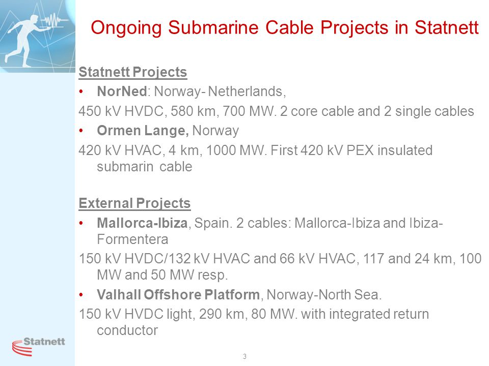 3 Ongoing Submarine Cable Projects in Statnett Statnett Projects NorNed: Norway- Netherlands, 450 kV HVDC, 580 km, 700 MW. 2 core cable and 2 single c