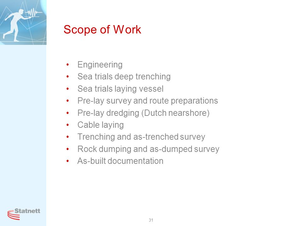 31 Scope of Work Engineering Sea trials deep trenching Sea trials laying vessel Pre-lay survey and route preparations Pre-lay dredging (Dutch nearshor