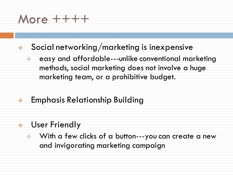 More ++++ Social networking/marketing is inexpensive easy and affordable---unlike conventional marketing methods, social marketing does not involve a huge marketing team, or a prohibitive budget.