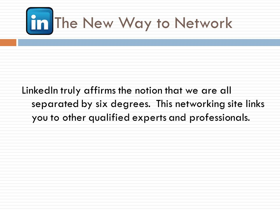 The New Way to Network LinkedIn truly affirms the notion that we are all separated by six degrees.
