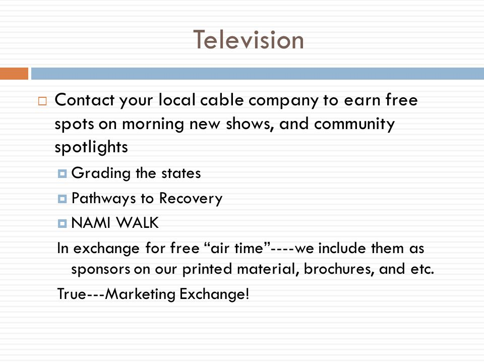 Television Contact your local cable company to earn free spots on morning new shows, and community spotlights Grading the states Pathways to Recovery NAMI WALK In exchange for free air time----we include them as sponsors on our printed material, brochures, and etc.
