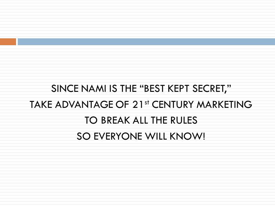 SINCE NAMI IS THE BEST KEPT SECRET, TAKE ADVANTAGE OF 21 st CENTURY MARKETING TO BREAK ALL THE RULES SO EVERYONE WILL KNOW!