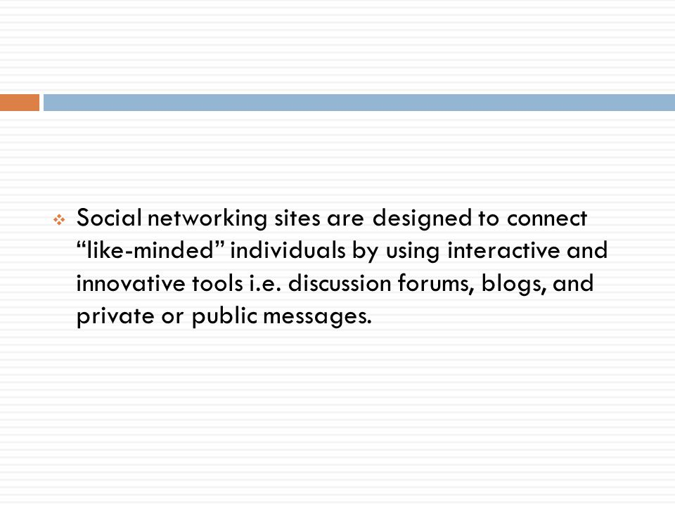 Social networking sites are designed to connect like-minded individuals by using interactive and innovative tools i.e.