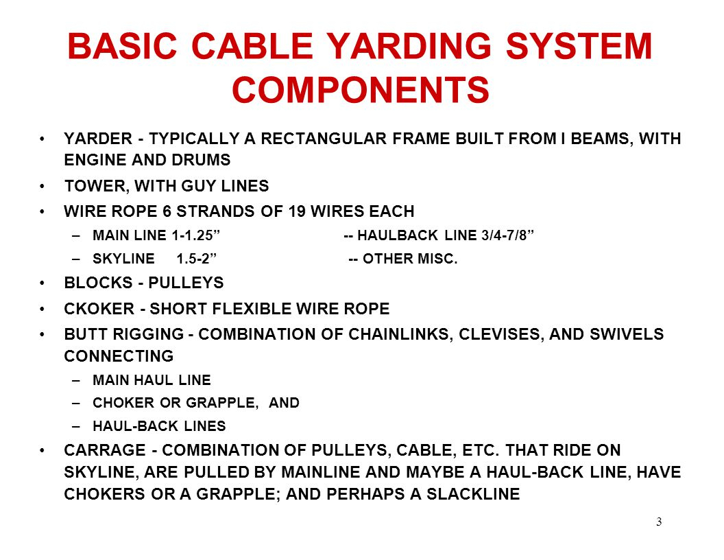 3 BASIC CABLE YARDING SYSTEM COMPONENTS YARDER - TYPICALLY A RECTANGULAR FRAME BUILT FROM I BEAMS, WITH ENGINE AND DRUMS TOWER, WITH GUY LINES WIRE ROPE 6 STRANDS OF 19 WIRES EACH –MAIN LINE HAULBACK LINE 3/4-7/8 –SKYLINE OTHER MISC.