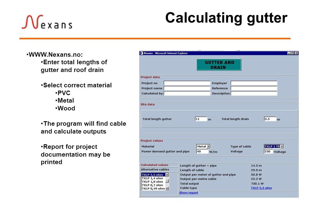 Calculating gutter WWW.Nexans.no: Enter total lengths of gutter and roof drain Select correct material PVC Metal Wood The program will find cable and calculate outputs Report for project documentation may be printed