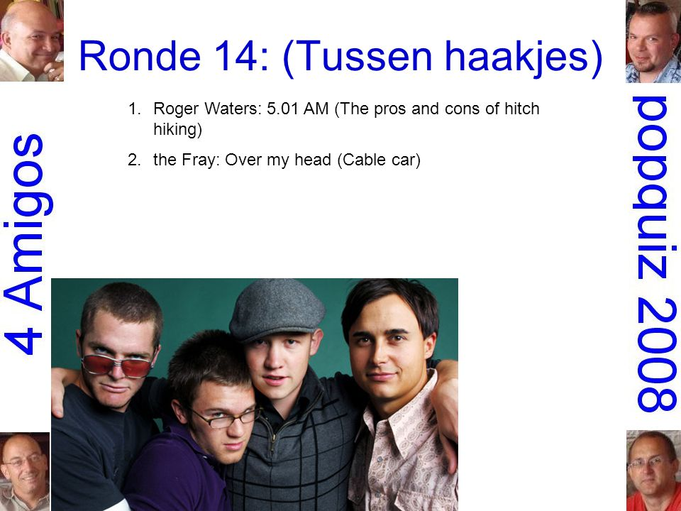 Ronde 14: (Tussen haakjes) 1.Roger Waters: 5.01 AM (The pros and cons of hitch hiking) 2.the Fray: Over my head (Cable car)