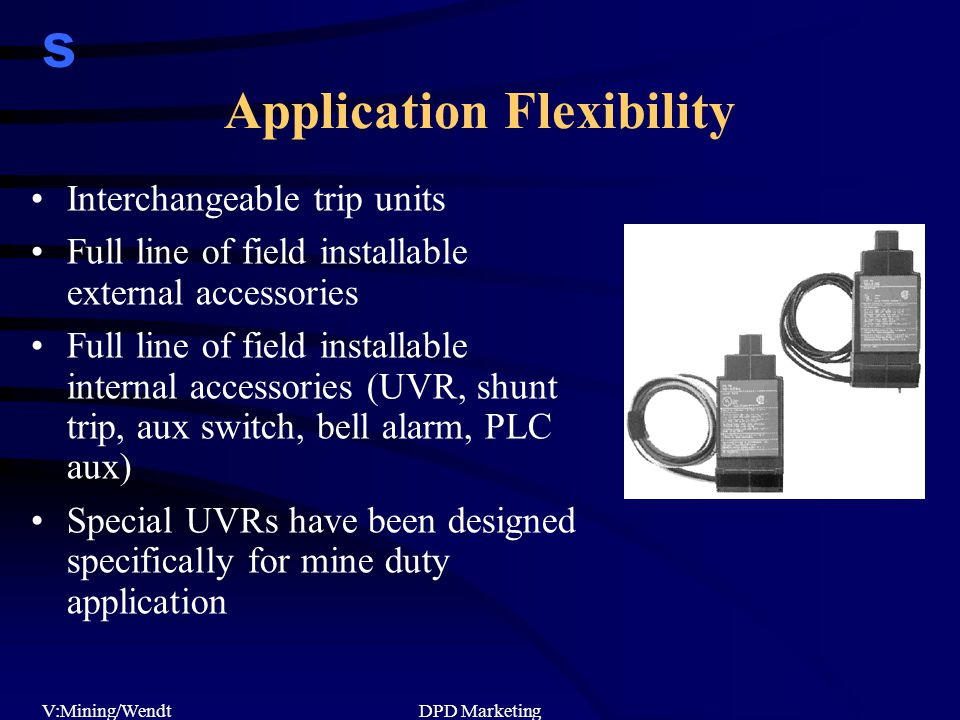 s V:Mining/WendtDPD Marketing Application Flexibility Interchangeable trip units Full line of field installable external accessories Full line of field installable internal accessories (UVR, shunt trip, aux switch, bell alarm, PLC aux) Special UVRs have been designed specifically for mine duty application