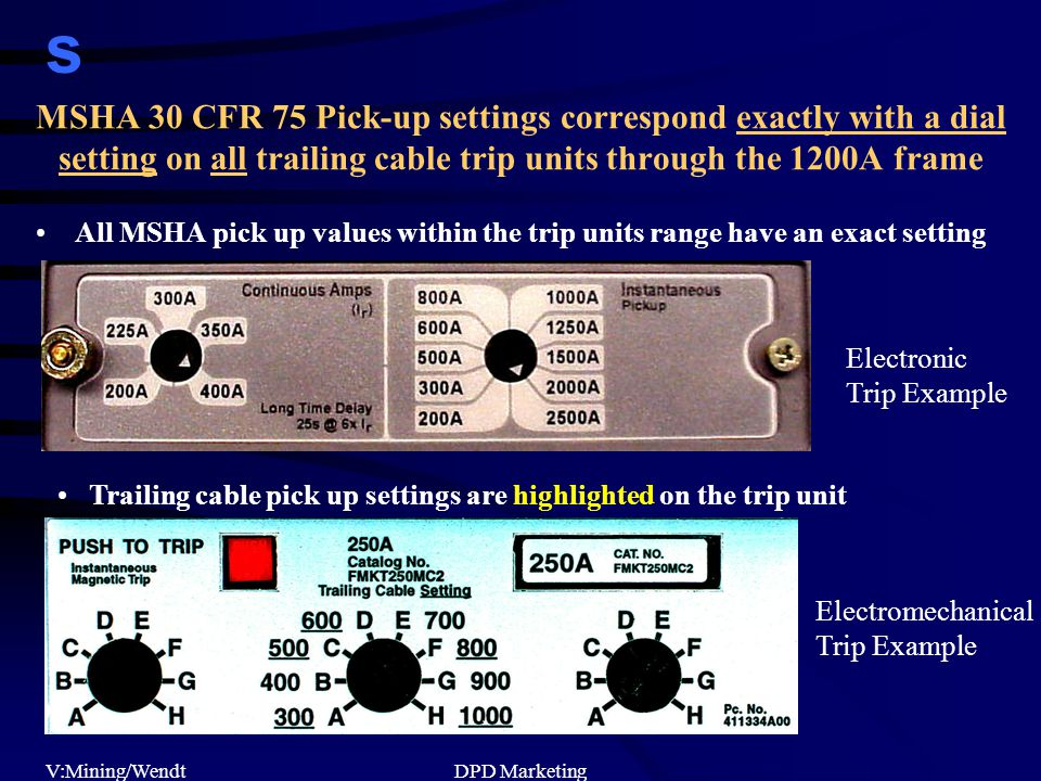 s V:Mining/WendtDPD Marketing MSHA 30 CFR 75 Pick-up settings correspond exactly with a dial setting on all trailing cable trip units through the 1200A frame All MSHA pick up values within the trip units range have an exact setting Electromechanical Trip Example Electronic Trip Example Trailing cable pick up settings are highlighted on the trip unit