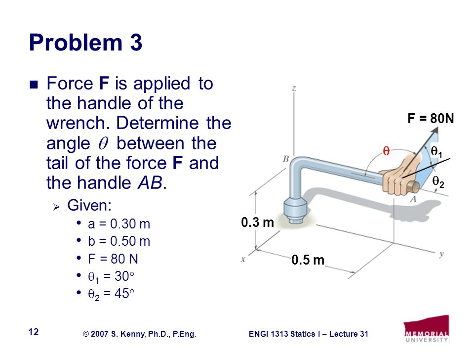 ENGI 1313 Statics I – Lecture 31© 2007 S. Kenny, Ph.D., P.Eng. 12 Problem 3 Force F is applied to the handle of the wrench. Determine the angle betwee