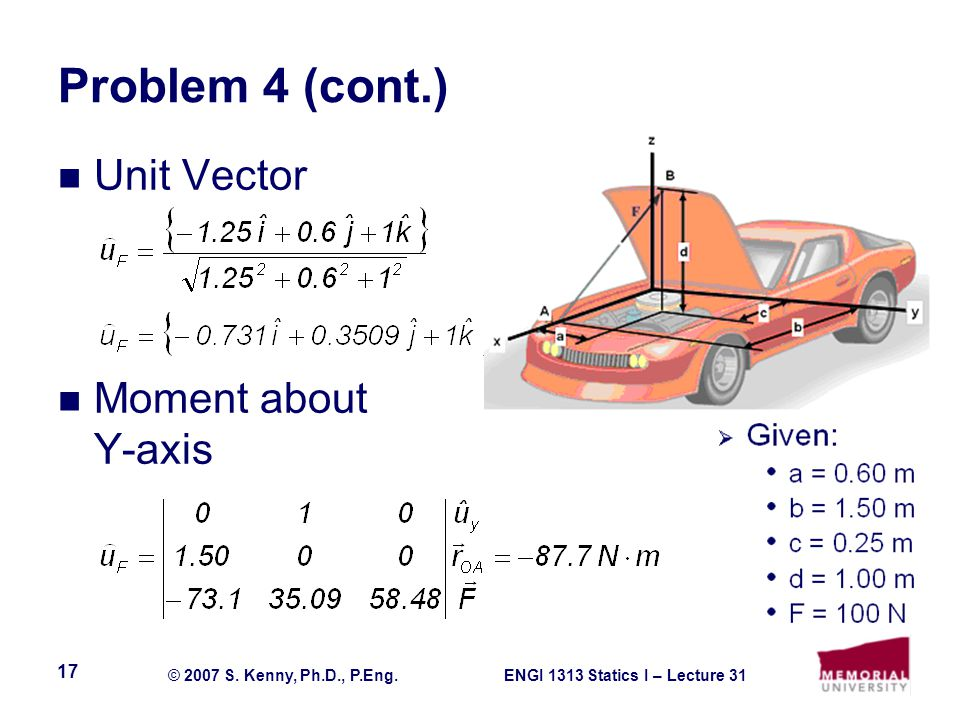 ENGI 1313 Statics I – Lecture 31© 2007 S. Kenny, Ph.D., P.Eng. 17 Problem 4 (cont.) Unit Vector Moment about Y-axis