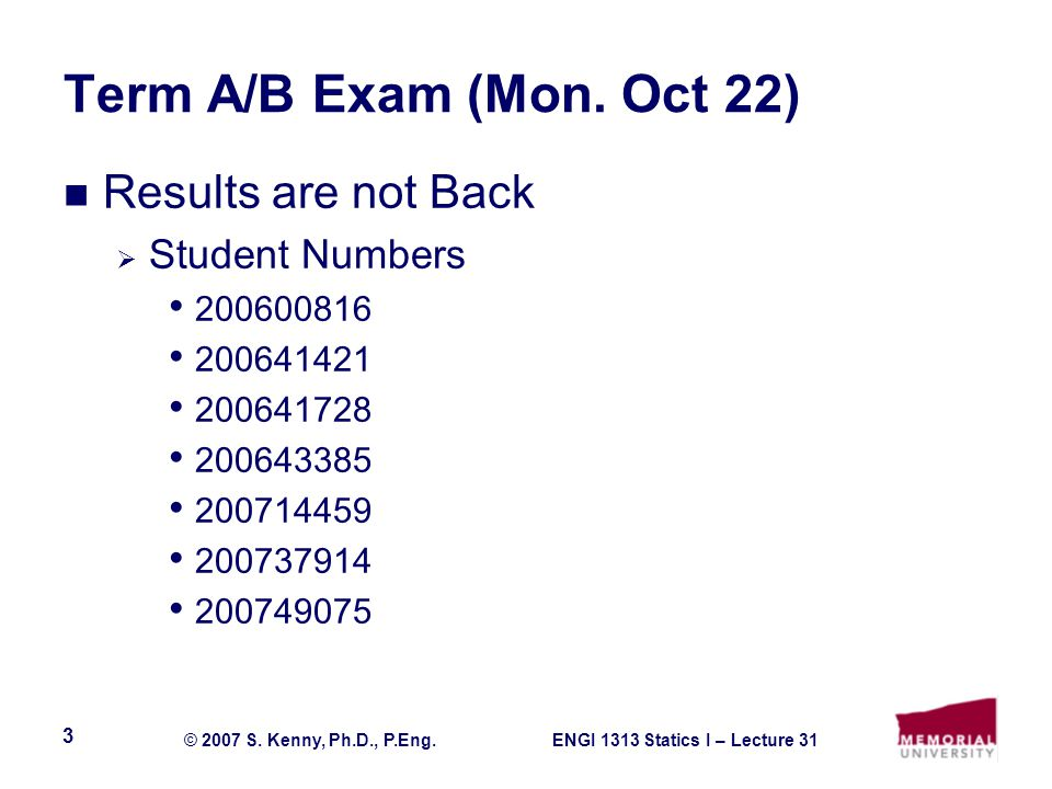 ENGI 1313 Statics I – Lecture 31© 2007 S. Kenny, Ph.D., P.Eng. 3 Term A/B Exam (Mon. Oct 22) Results are not Back Student Numbers 200600816 200641421