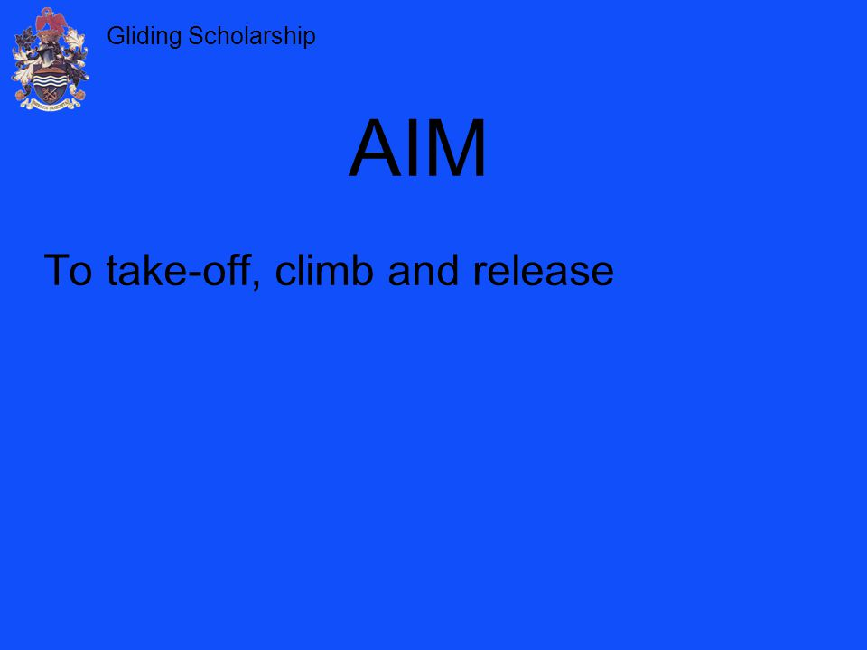 Gliding Scholarship 1.Wind speed and direction 2.Clear of other aircraft – lookout ahead, above and behind 3.Planning for a launch failure 4.Launch orders and signals AIRMANSHIP