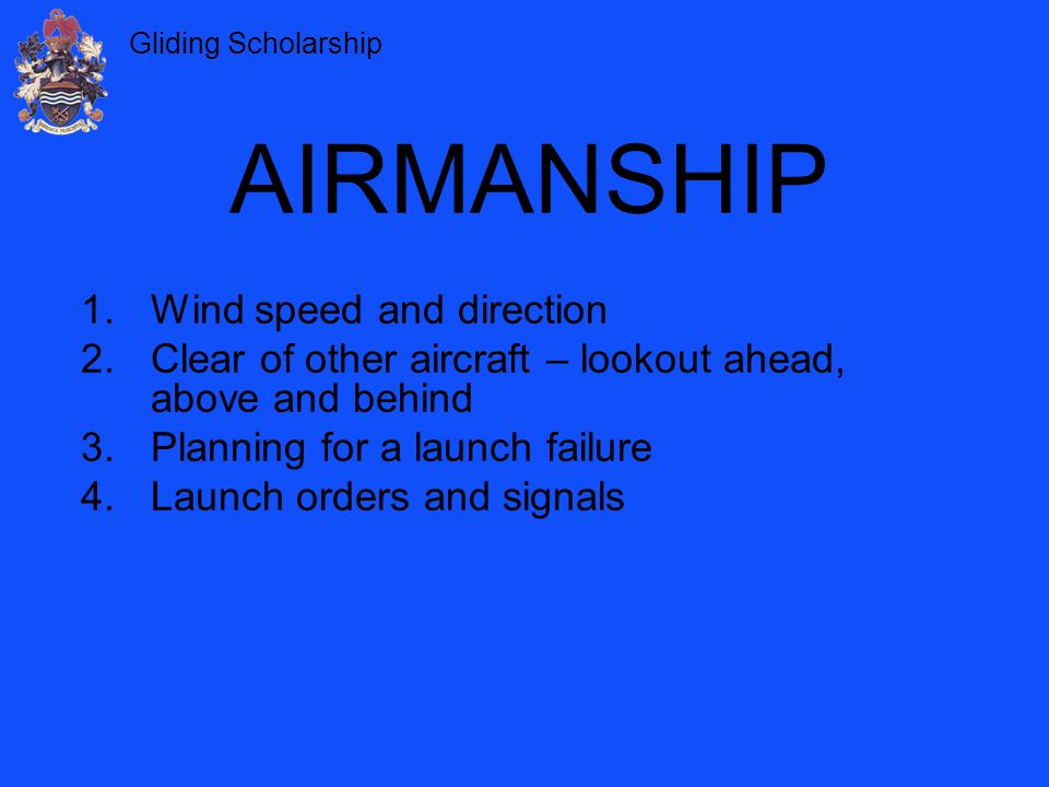 Gliding Scholarship You will be shown: How to conduct the take-off checks and launch procedure How to fly the ground roll How to enter the initial climb How to enter and maintain the full climb How to recognise the top of the launch How to release the cable at the top of the launch THE WINCH LAUNCH WINCH LAUNCH