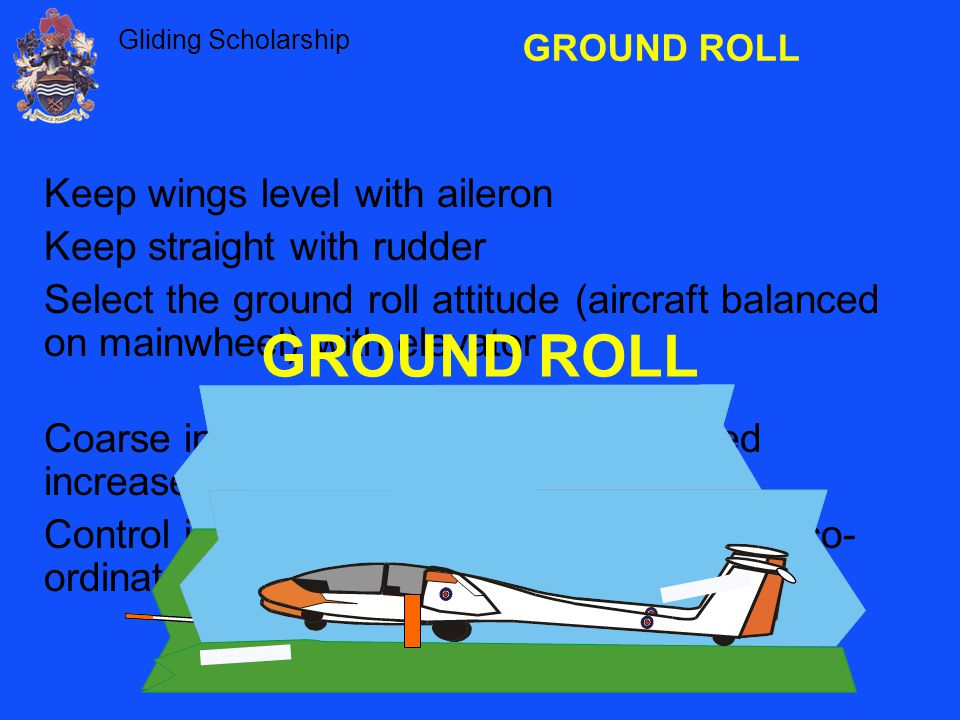 Gliding Scholarship GROUND ROLL Keep wings level with aileron Keep straight with rudder Select the ground roll attitude (aircraft balanced on mainwheel) with elevator Coarse inputs are required until airspeed increases.