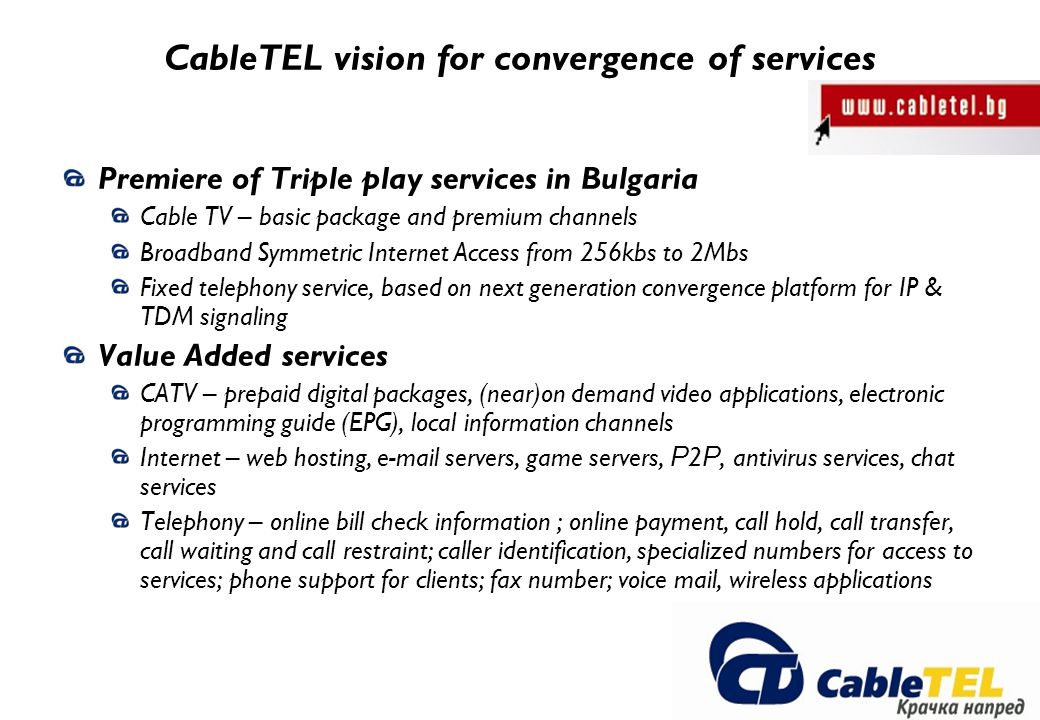 CableTEL vision for convergence of services Premiere of Triple play services in Bulgaria Cable TV – basic package and premium channels Broadband Symmetric Internet Access from 256kbs to 2Mbs Fixed telephony service, based on next generation convergence platform for IP & TDM signaling Value Added services CATV – prepaid digital packages, (near)on demand video applications, electronic programming guide (EPG), local information channels Internet – web hosting, e-mail servers, game servers, Р 2 Р, antivirus services, chat services Telephony – online bill check information ; online payment, call hold, call transfer, call waiting and call restraint; caller identification, specialized numbers for access to services; phone support for clients; fax number; voice mail, wireless applications