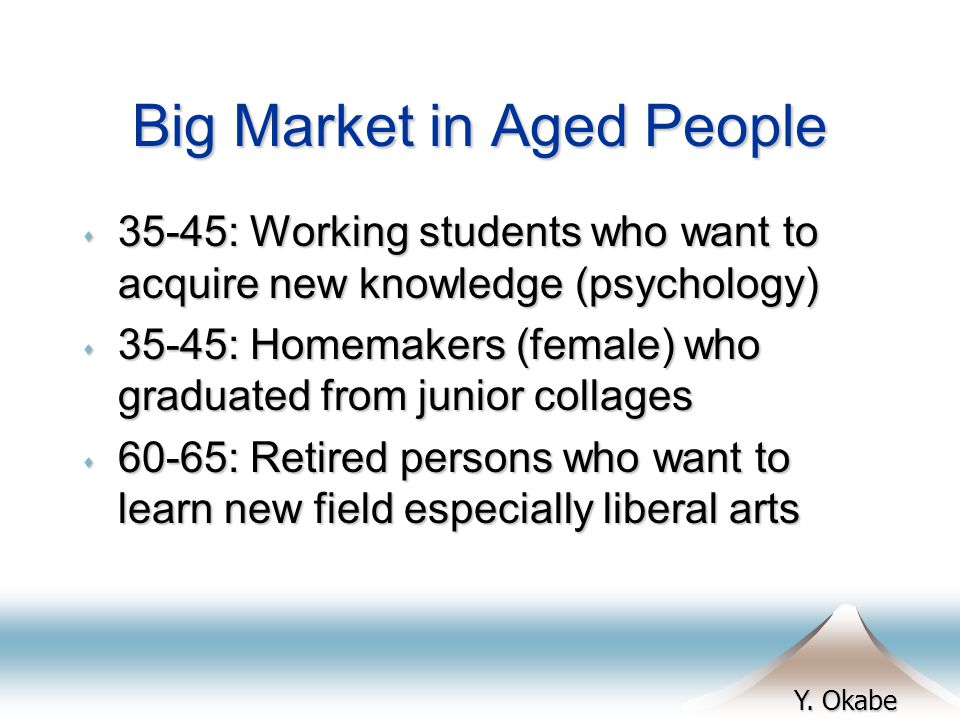 Y. Okabe Big Market in Aged People s 35-45: Working students who want to acquire new knowledge (psychology) s 35-45: Homemakers (female) who graduated