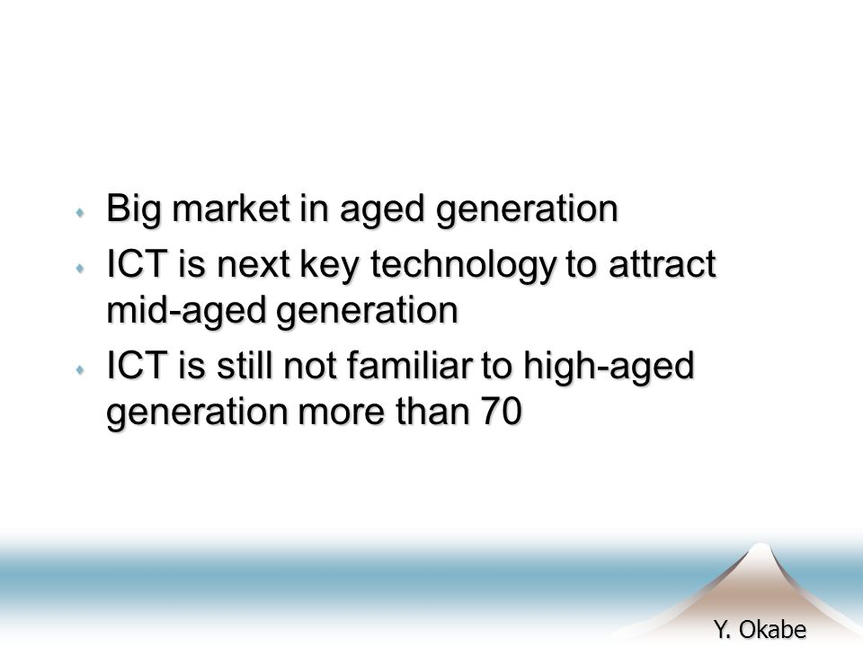 Y. Okabe s Big market in aged generation s ICT is next key technology to attract mid-aged generation s ICT is still not familiar to high-aged generati