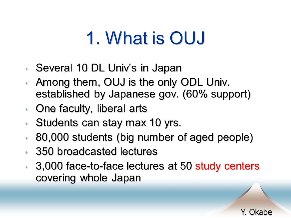 Y. Okabe 1. What is OUJ s Several 10 DL Univs in Japan s Among them, OUJ is the only ODL Univ.