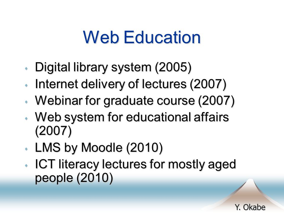 Y. Okabe Web Education s Digital library system (2005) s Internet delivery of lectures (2007) s Webinar for graduate course (2007) s Web system for ed