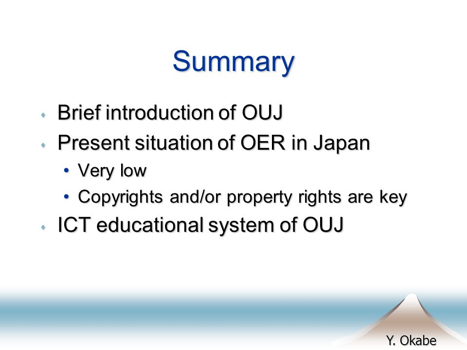 Y. Okabe Summary s Brief introduction of OUJ s Present situation of OER in Japan Very lowVery low Copyrights and/or property rights are keyCopyrights