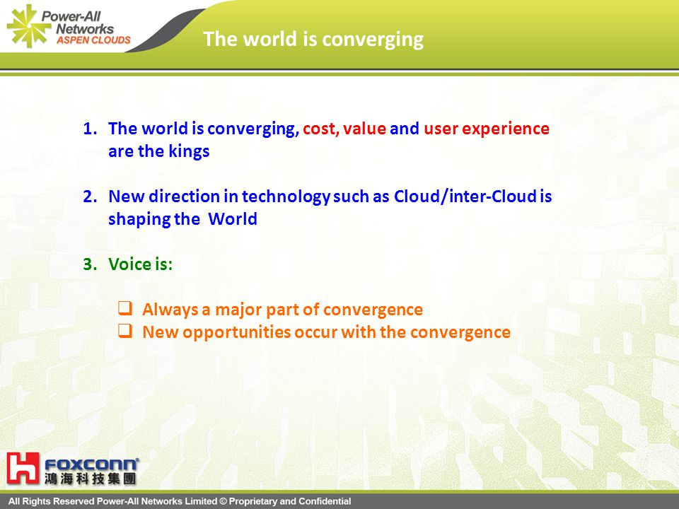 The world is converging 1.The world is converging, cost, value and user experience are the kings 2.New direction in technology such as Cloud/inter-Cloud is shaping the World 3.Voice is: Always a major part of convergence New opportunities occur with the convergence