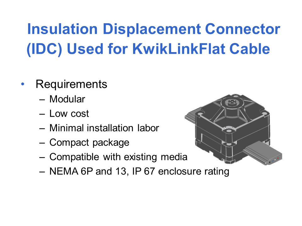 Insulation Displacement Connector (IDC) Used for KwikLinkFlat Cable Requirements –Modular –Low cost –Minimal installation labor –Compact package –Comp