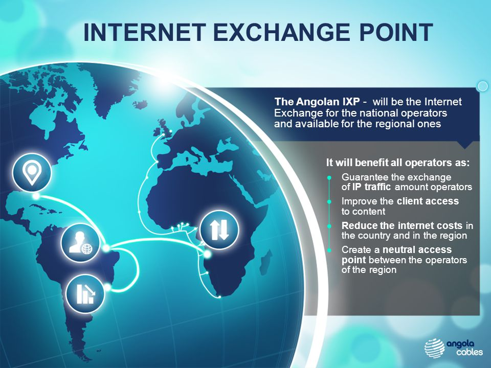 It will benefit all operators as: Guarantee the exchange of IP traffic amount operators Improve the client access to content Reduce the internet costs in the country and in the region Create a neutral access point between the operators of the region INTERNET EXCHANGE POINT The Angolan IXP - will be the Internet Exchange for the national operators and available for the regional ones