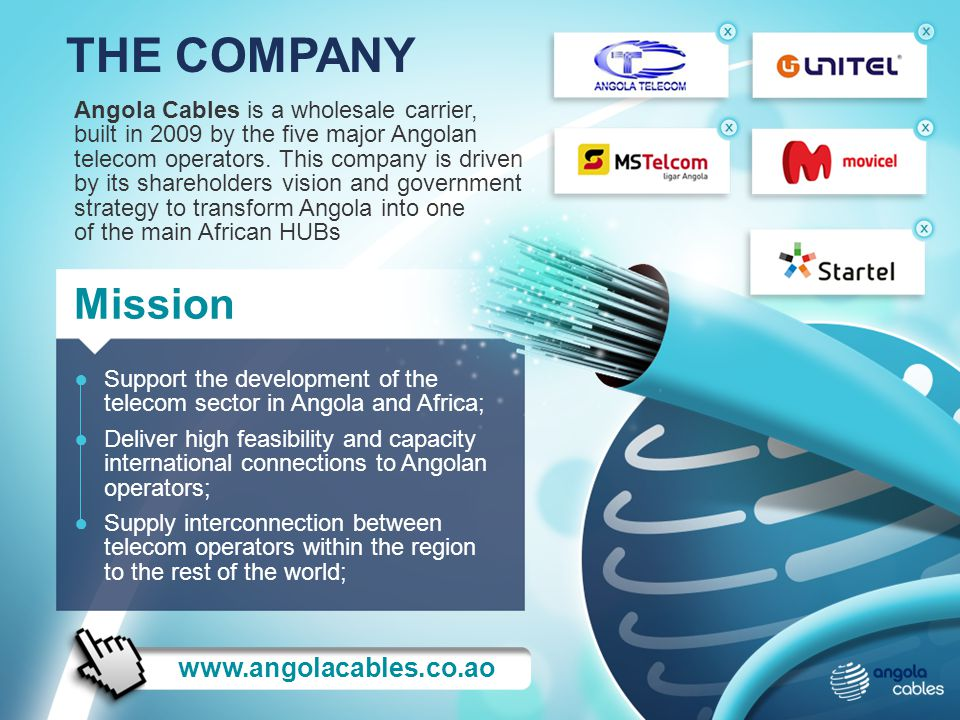 Angola Cables is a wholesale carrier, built in 2009 by the five major Angolan telecom operators. This company is driven by its shareholders vision and