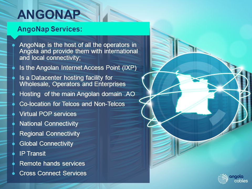 AngoNap is the host of all the operators in Angola and provide them with international and local connectivity; Is the Angolan Internet Access Point (I