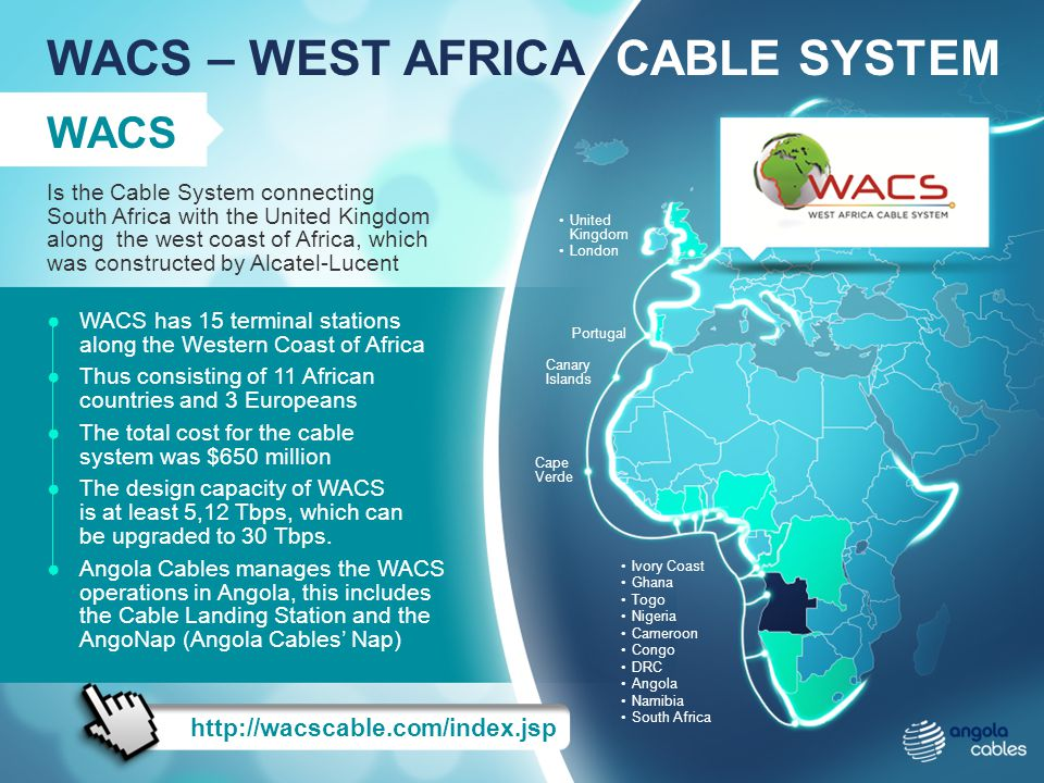 WACS – WEST AFRICA CABLE SYSTEM http://wacscable.com/index.jsp WACS WACS has 15 terminal stations along the Western Coast of Africa Thus consisting of 11 African countries and 3 Europeans The total cost for the cable system was $650 million The design capacity of WACS is at least 5,12 Tbps, which can be upgraded to 30 Tbps.