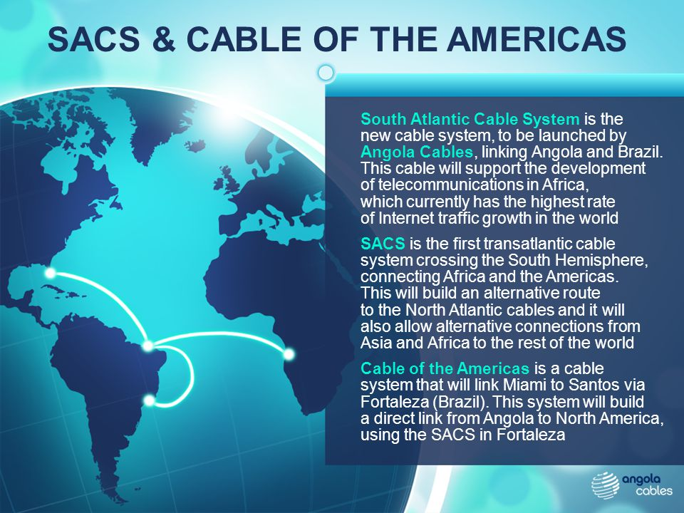 SACS & CABLE OF THE AMERICAS South Atlantic Cable System is the new cable system, to be launched by Angola Cables, linking Angola and Brazil. This cab