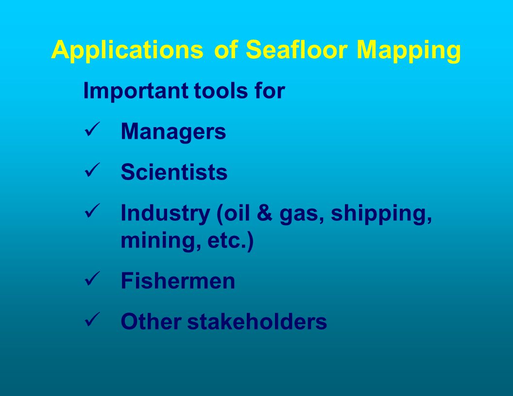 Applications of Seafloor Mapping Important tools for Managers Scientists Industry (oil & gas, shipping, mining, etc.) Fishermen Other stakeholders
