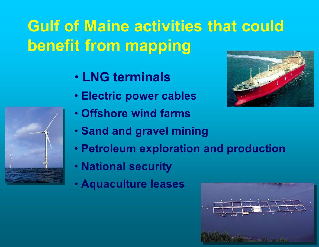 Gulf of Maine activities that could benefit from mapping LNG terminals Electric power cables Offshore wind farms Sand and gravel mining Petroleum exploration and production National security Aquaculture leases