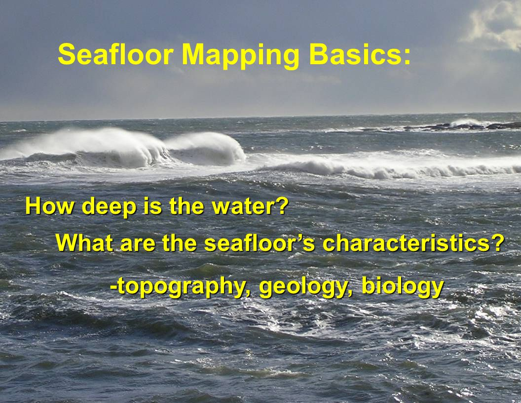 How deep is the water. Seafloor Mapping Basics: What are the seafloors characteristics.