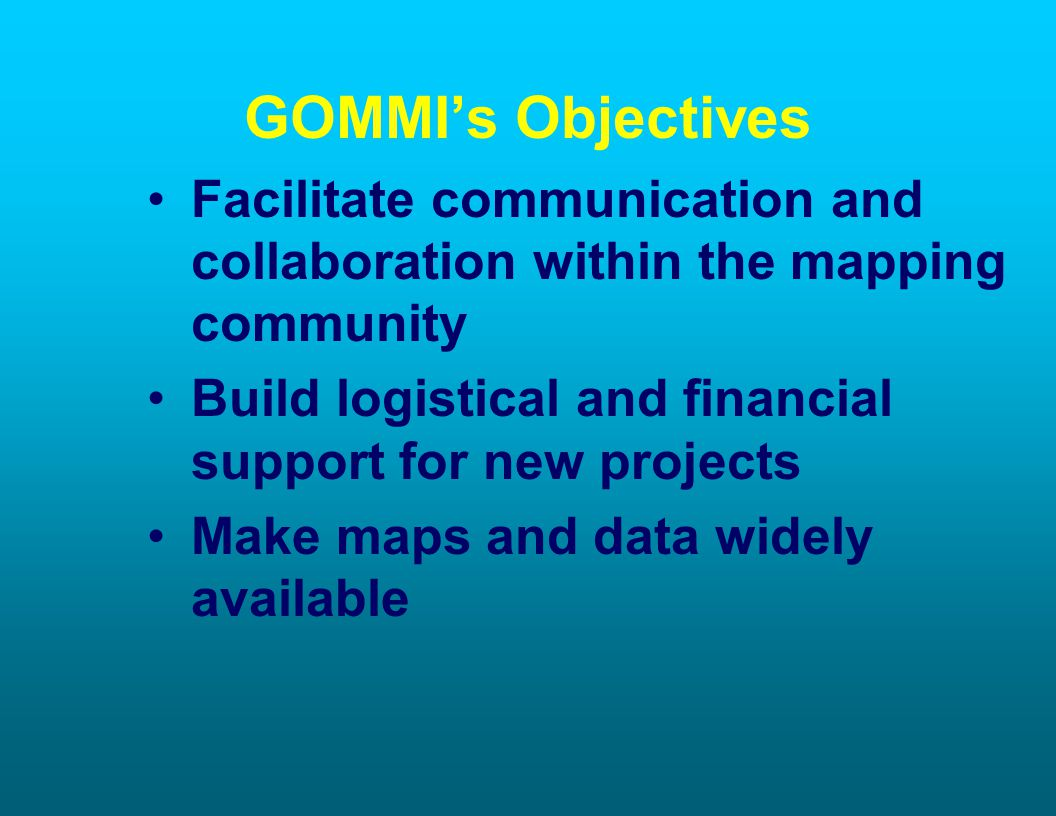 GOMMIs Objectives Facilitate communication and collaboration within the mapping community Build logistical and financial support for new projects Make