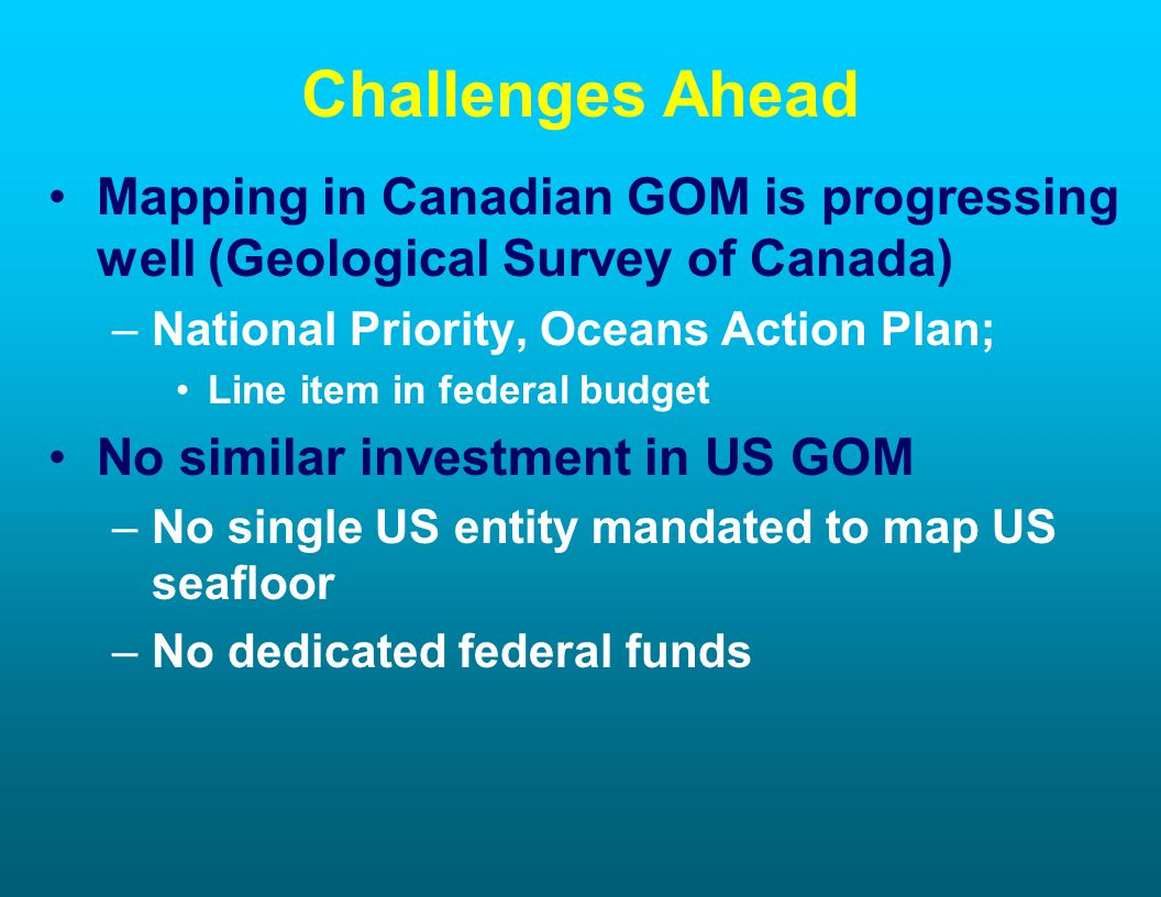 Challenges Ahead Mapping in Canadian GOM is progressing well (Geological Survey of Canada) –National Priority, Oceans Action Plan; Line item in federa