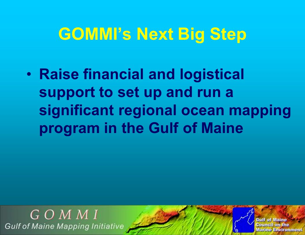 GOMMIs Next Big Step Raise financial and logistical support to set up and run a significant regional ocean mapping program in the Gulf of Maine