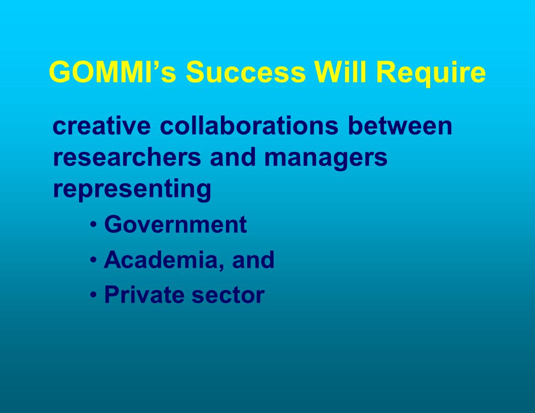 GOMMIs Success Will Require creative collaborations between researchers and managers representing Government Academia, and Private sector