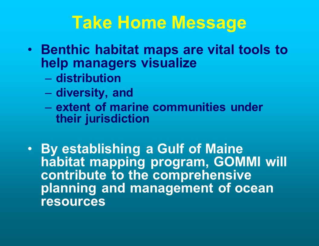 Take Home Message Benthic habitat maps are vital tools to help managers visualize –distribution –diversity, and –extent of marine communities under their jurisdiction By establishing a Gulf of Maine habitat mapping program, GOMMI will contribute to the comprehensive planning and management of ocean resources