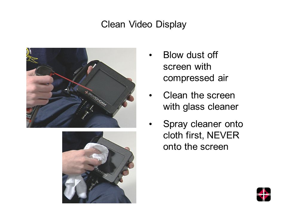 Clean Video Display Blow dust off screen with compressed air Clean the screen with glass cleaner Spray cleaner onto cloth first, NEVER onto the screen