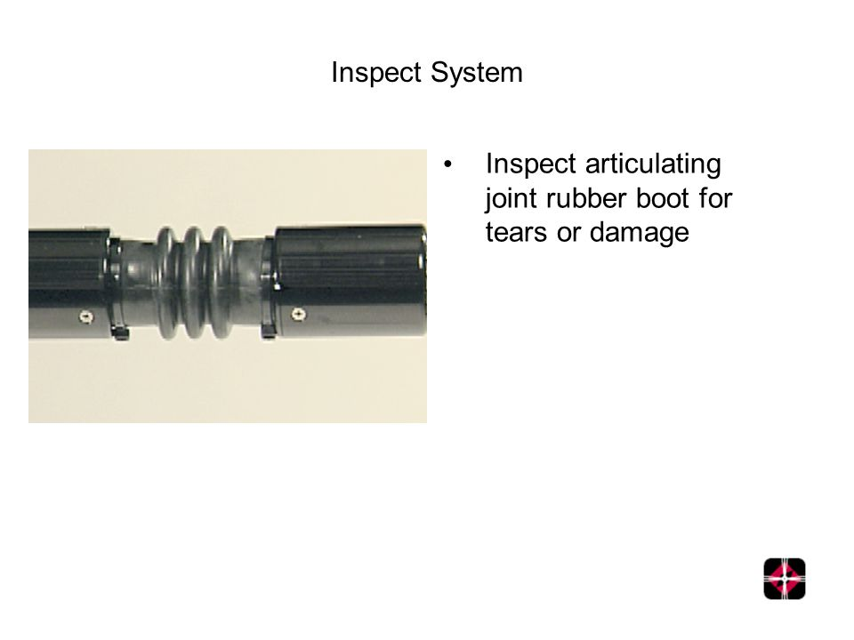 Inspect System Inspect articulating joint rubber boot for tears or damage