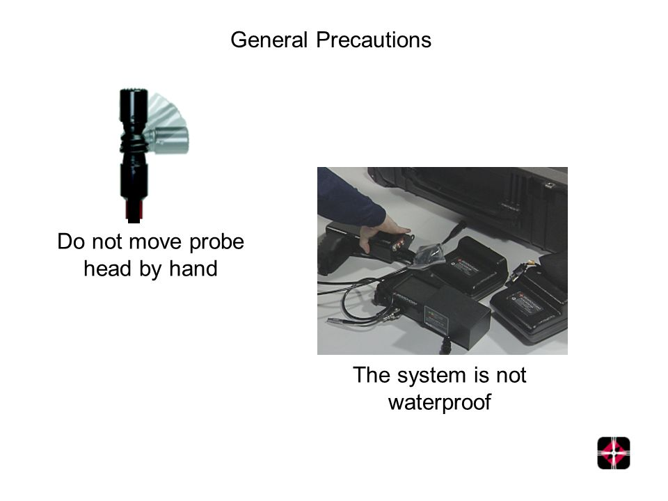 Do not move probe head by hand General Precautions The system is not waterproof