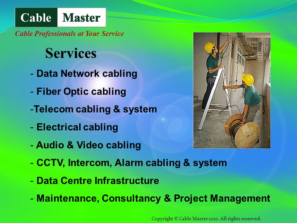 - Data Network cabling - Fiber Optic cabling -Telecom cabling & system - Electrical cabling - Audio & Video cabling - CCTV, Intercom, Alarm cabling & system - Data Centre Infrastructure - Maintenance, Consultancy & Project Management Copyright © Cable Master 2010.